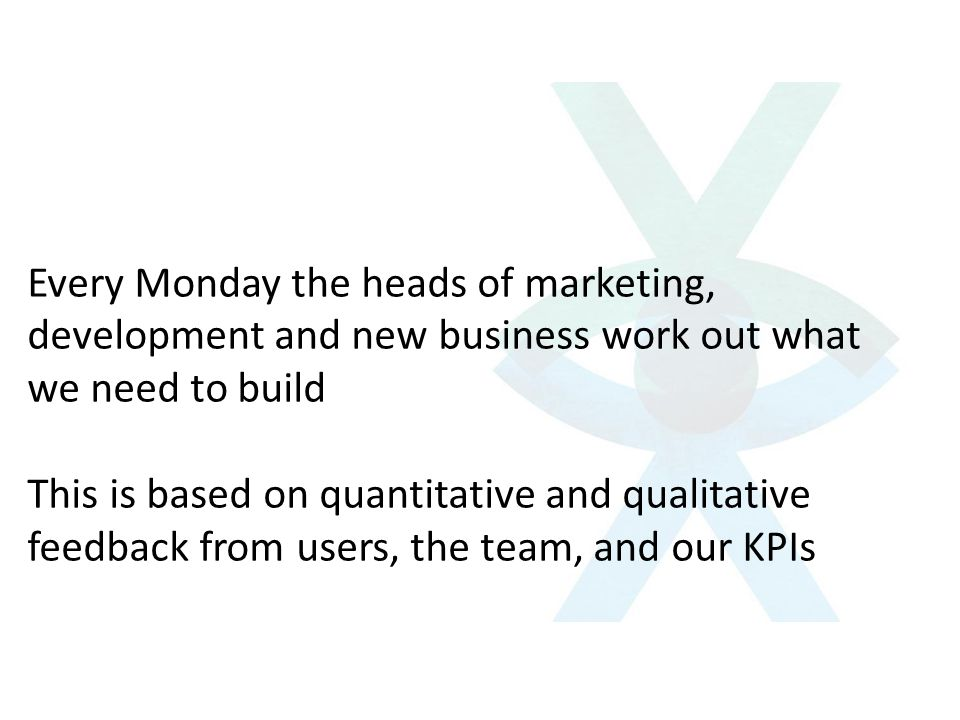 Every Monday the heads of marketing, development and new business work out what we need to build This is based on quantitative and qualitative feedbac