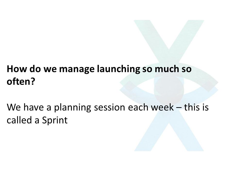 How do we manage launching so much so often? We have a planning session each week – this is called a Sprint
