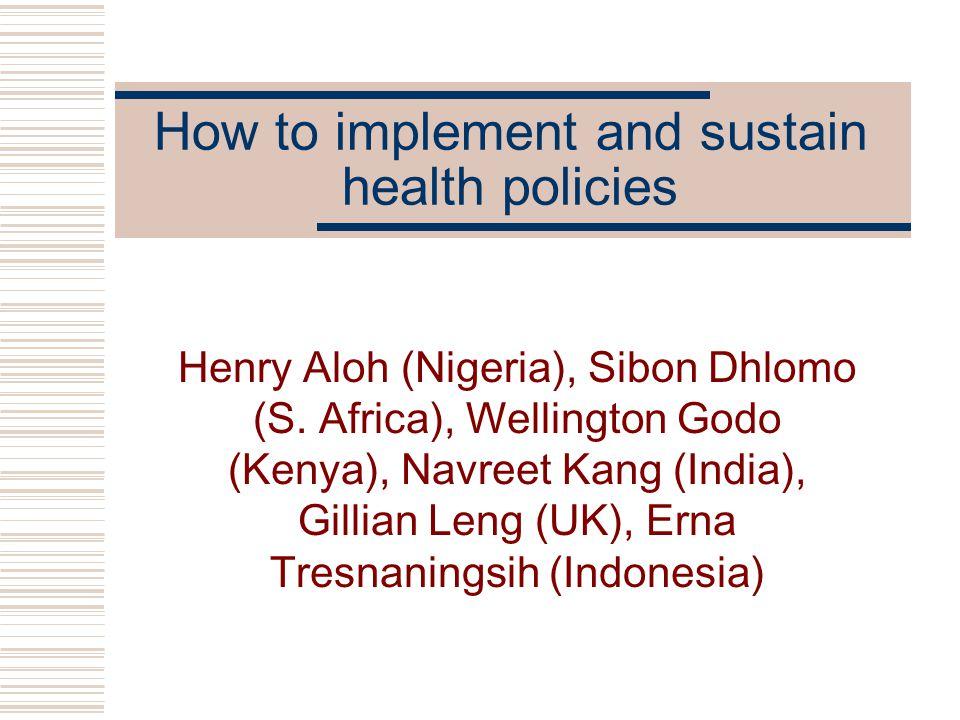 How to implement and sustain health policies Henry Aloh (Nigeria), Sibon Dhlomo (S. Africa), Wellington Godo (Kenya), Navreet Kang (India), Gillian Le
