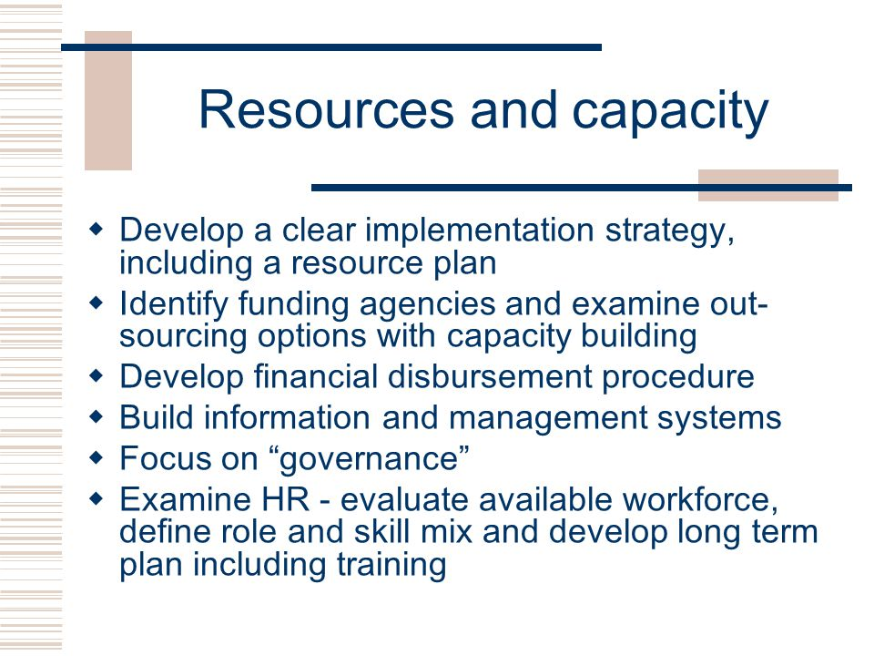 Resources and capacity  Develop a clear implementation strategy, including a resource plan  Identify funding agencies and examine out- sourcing options with capacity building  Develop financial disbursement procedure  Build information and management systems  Focus on governance  Examine HR - evaluate available workforce, define role and skill mix and develop long term plan including training