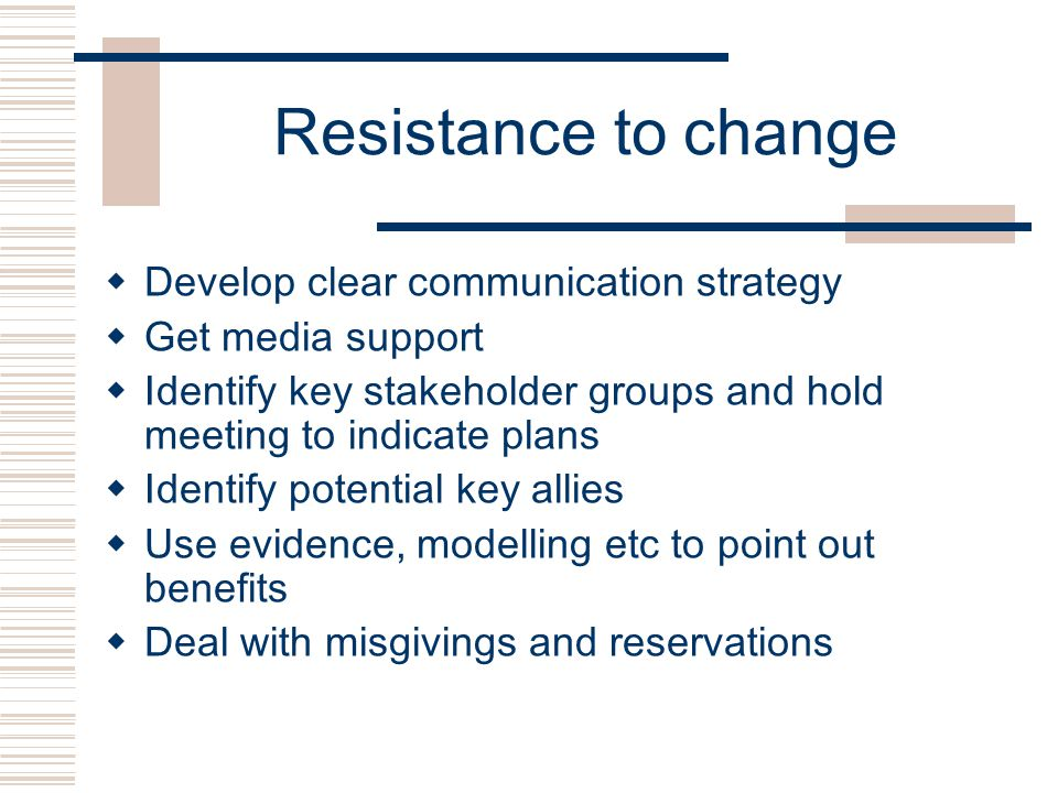 Resistance to change  Develop clear communication strategy  Get media support  Identify key stakeholder groups and hold meeting to indicate plans  Identify potential key allies  Use evidence, modelling etc to point out benefits  Deal with misgivings and reservations