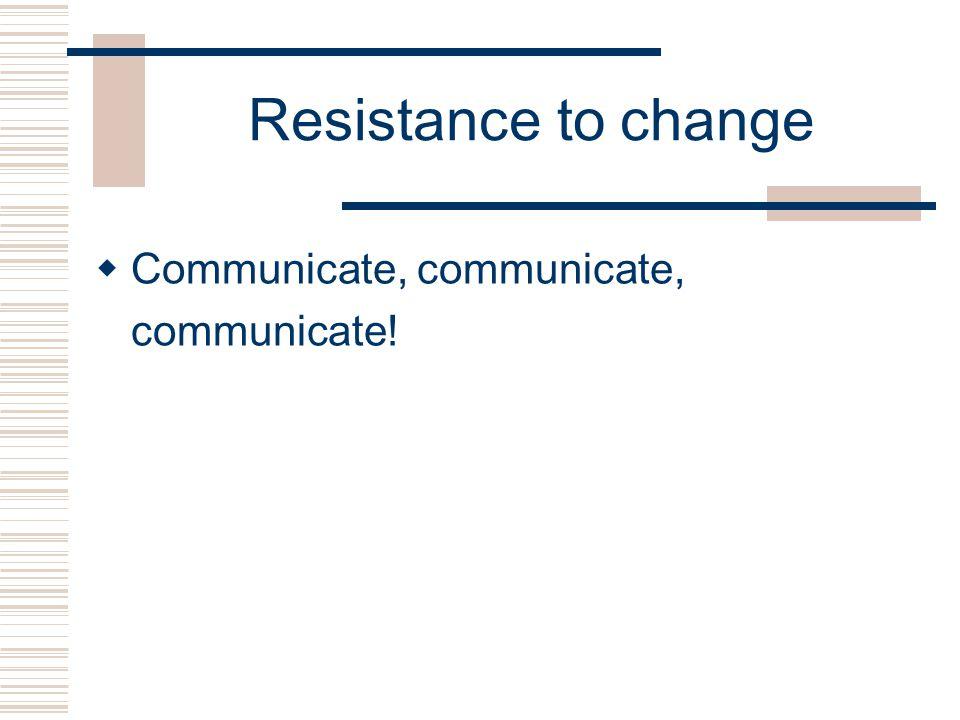 Resistance to change  Communicate, communicate, communicate!