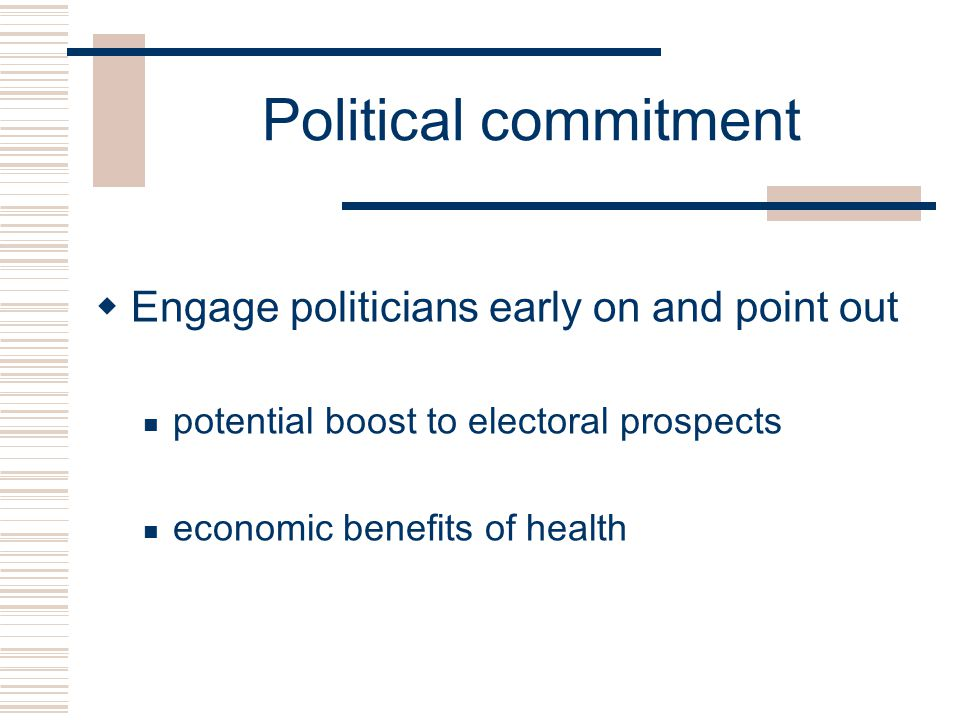 Political commitment  Engage politicians early on and point out potential boost to electoral prospects economic benefits of health