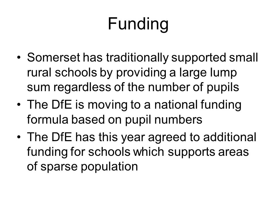 Funding Somerset has traditionally supported small rural schools by providing a large lump sum regardless of the number of pupils The DfE is moving to a national funding formula based on pupil numbers The DfE has this year agreed to additional funding for schools which supports areas of sparse population
