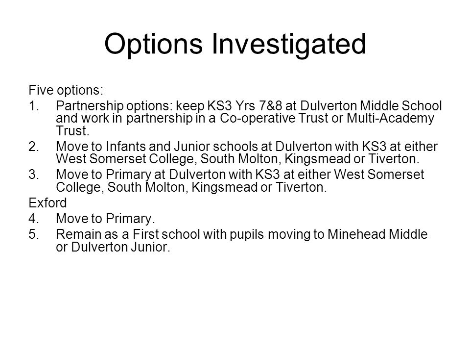 Options Investigated Five options: 1.Partnership options: keep KS3 Yrs 7&8 at Dulverton Middle School and work in partnership in a Co-operative Trust or Multi-Academy Trust.