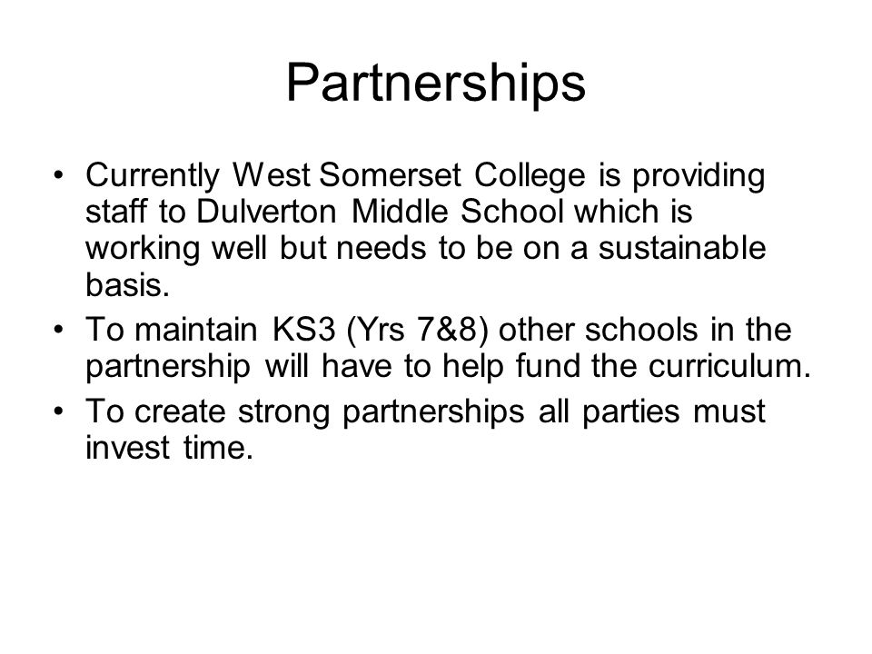 Partnerships Currently West Somerset College is providing staff to Dulverton Middle School which is working well but needs to be on a sustainable basis.