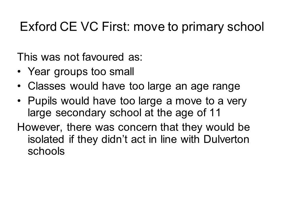 Exford CE VC First: move to primary school This was not favoured as: Year groups too small Classes would have too large an age range Pupils would have too large a move to a very large secondary school at the age of 11 However, there was concern that they would be isolated if they didn't act in line with Dulverton schools