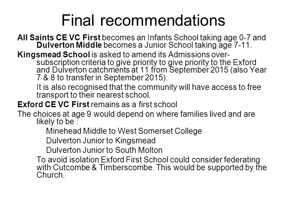 Final recommendations All Saints CE VC First becomes an Infants School taking age 0-7 and Dulverton Middle becomes a Junior School taking age 7-11.