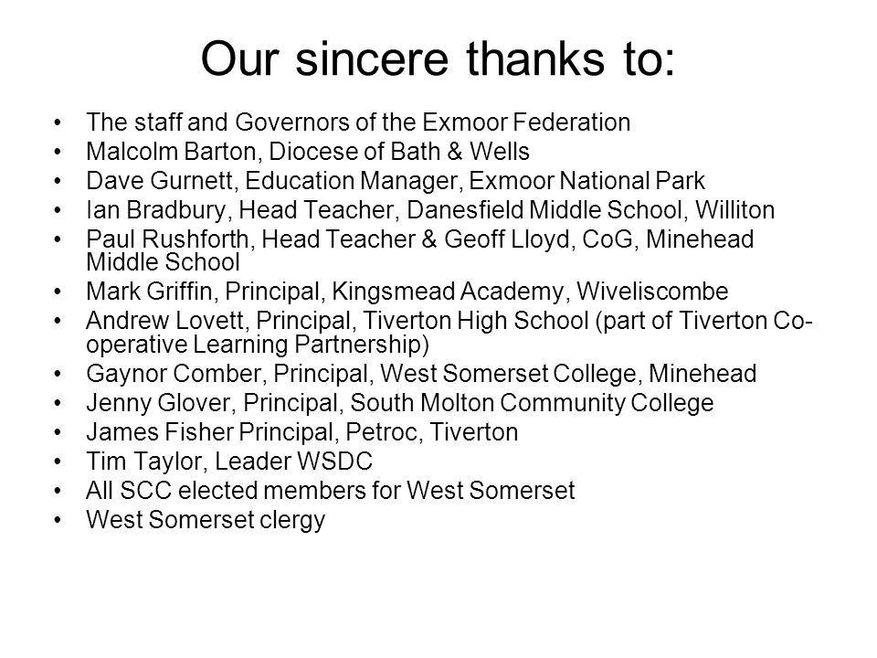 Our sincere thanks to: The staff and Governors of the Exmoor Federation Malcolm Barton, Diocese of Bath & Wells Dave Gurnett, Education Manager, Exmoor National Park Ian Bradbury, Head Teacher, Danesfield Middle School, Williton Paul Rushforth, Head Teacher & Geoff Lloyd, CoG, Minehead Middle School Mark Griffin, Principal, Kingsmead Academy, Wiveliscombe Andrew Lovett, Principal, Tiverton High School (part of Tiverton Co- operative Learning Partnership) Gaynor Comber, Principal, West Somerset College, Minehead Jenny Glover, Principal, South Molton Community College James Fisher Principal, Petroc, Tiverton Tim Taylor, Leader WSDC All SCC elected members for West Somerset West Somerset clergy