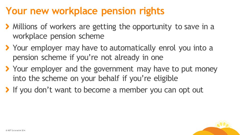 © NEST Corporation 2014 Your new workplace pension rights Millions of workers are getting the opportunity to save in a workplace pension scheme Your employer may have to automatically enrol you into a pension scheme if you're not already in one Your employer and the government may have to put money into the scheme on your behalf if you're eligible If you don't want to become a member you can opt out