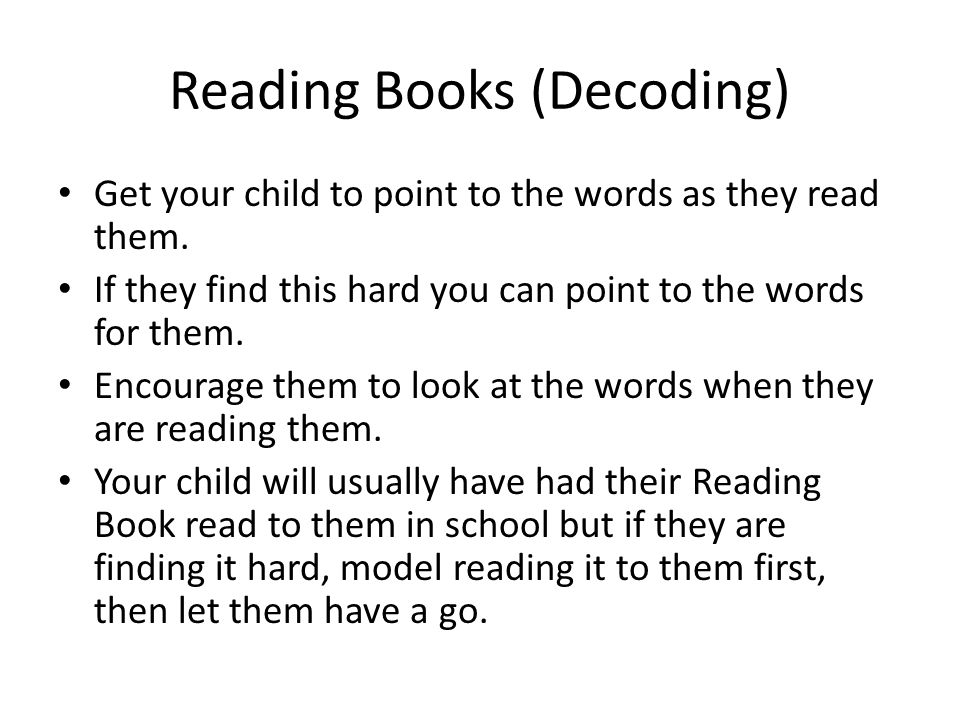 Reading Books (Decoding) Get your child to point to the words as they read them. If they find this hard you can point to the words for them. Encourage