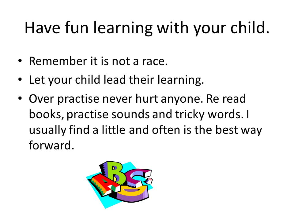 Have fun learning with your child. Remember it is not a race. Let your child lead their learning. Over practise never hurt anyone. Re read books, prac