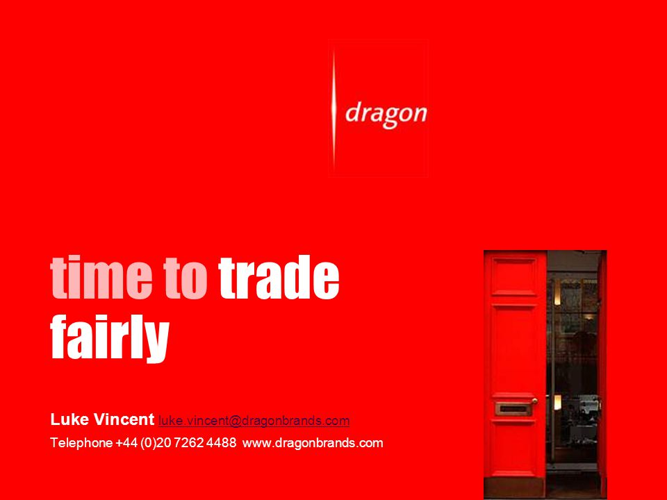 time to trade fairly Luke Vincent luke.vincent@dragonbrands.com luke.vincent@dragonbrands.com Telephone +44 (0)20 7262 4488 www.dragonbrands.com