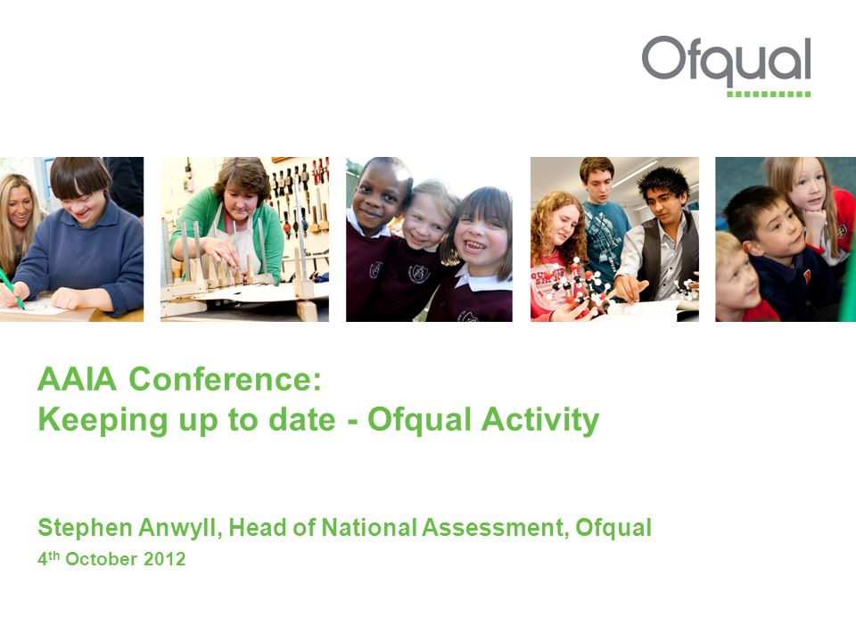 AAIA Conference: Keeping up to date - Ofqual Activity Stephen Anwyll, Head of National Assessment, Ofqual 4 th October 2012