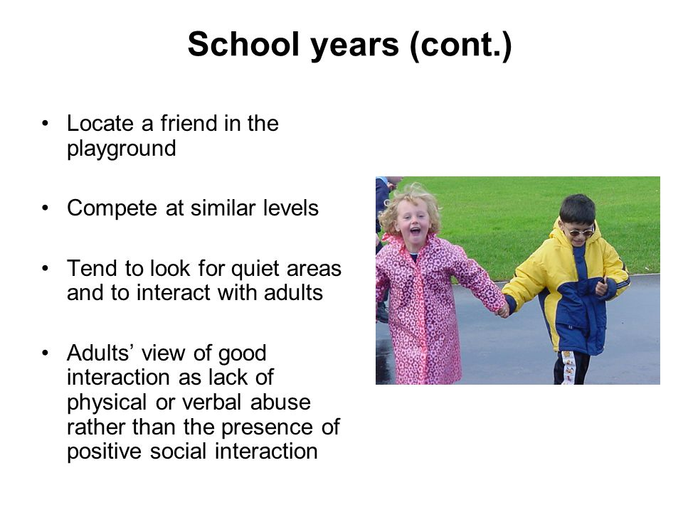 School years (cont.) Locate a friend in the playground Compete at similar levels Tend to look for quiet areas and to interact with adults Adults' view