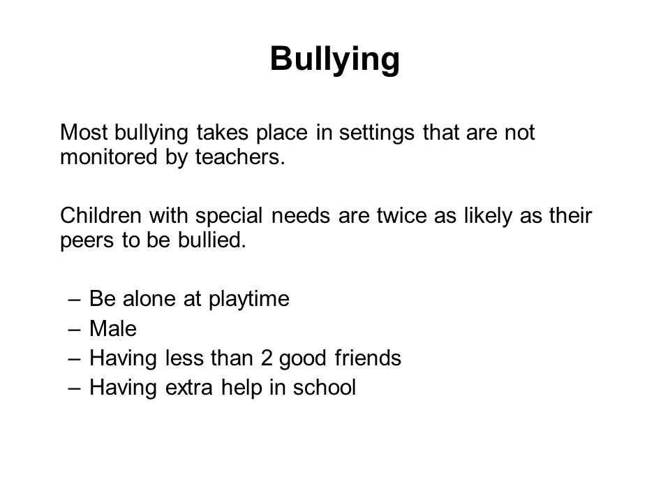 Bullying Most bullying takes place in settings that are not monitored by teachers. Children with special needs are twice as likely as their peers to b