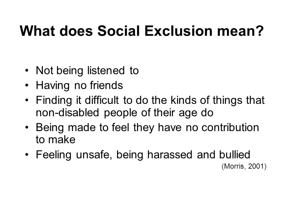 What does Social Exclusion mean? Not being listened to Having no friends Finding it difficult to do the kinds of things that non-disabled people of th