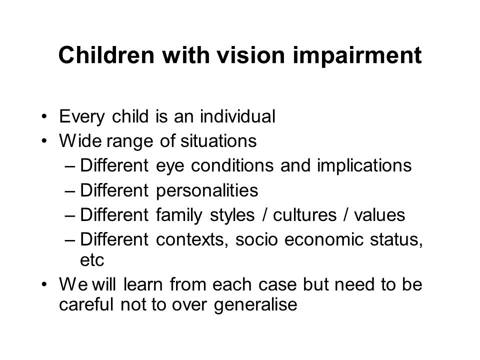 Children with vision impairment Every child is an individual Wide range of situations –Different eye conditions and implications –Different personalit