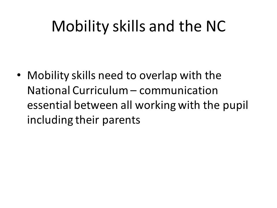 Mobility skills and the NC Mobility skills need to overlap with the National Curriculum – communication essential between all working with the pupil including their parents