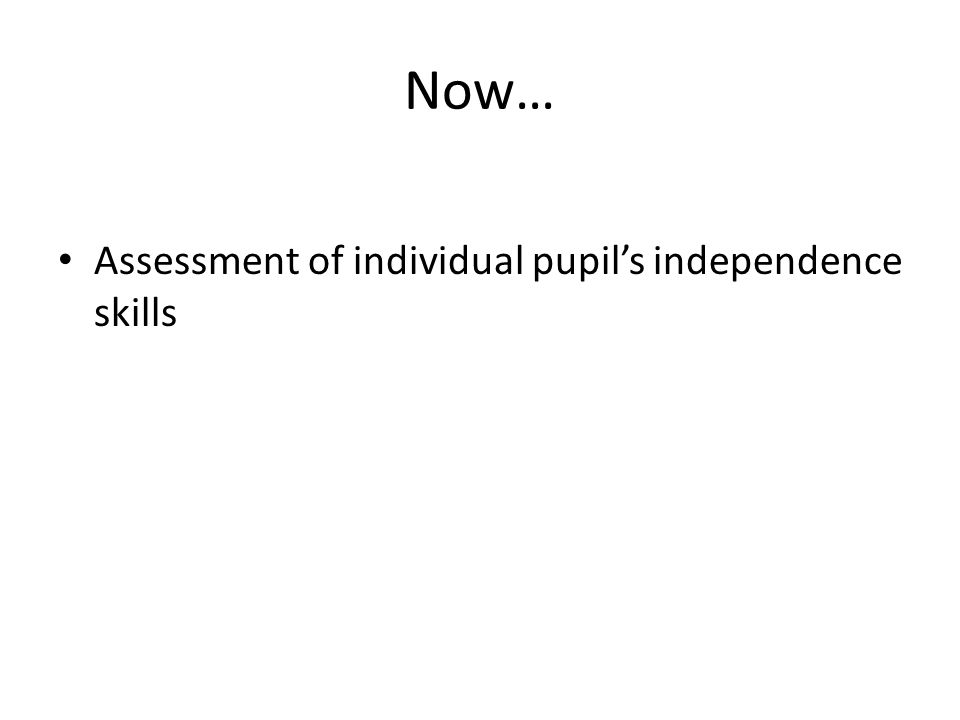 Now… Assessment of individual pupil's independence skills