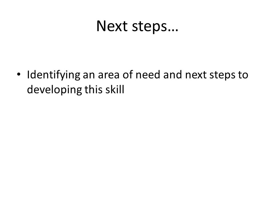 Next steps… Identifying an area of need and next steps to developing this skill
