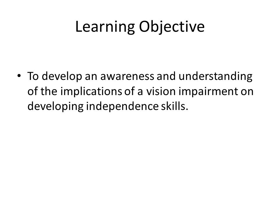 To develop an awareness and understanding of the implications of a vision impairment on developing independence skills. Learning Objective