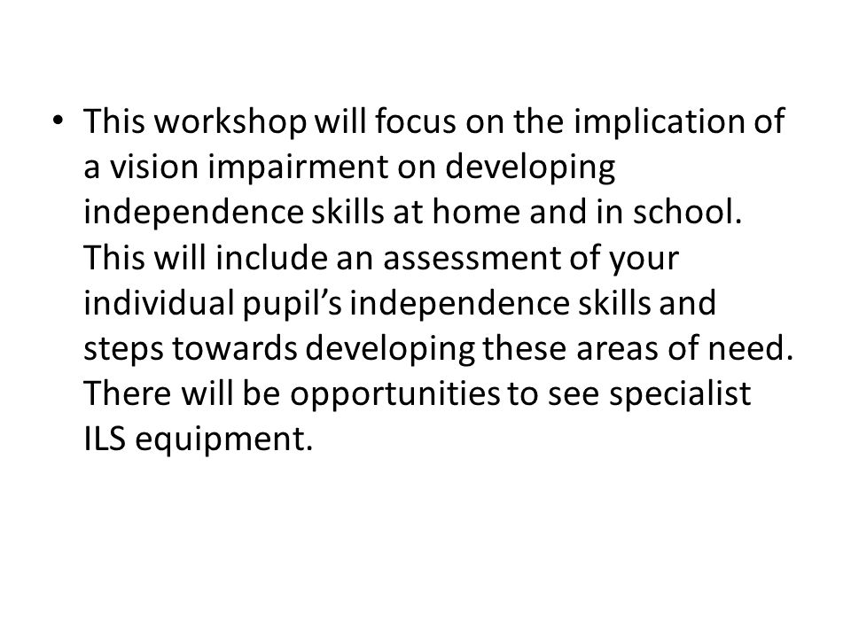 This workshop will focus on the implication of a vision impairment on developing independence skills at home and in school.