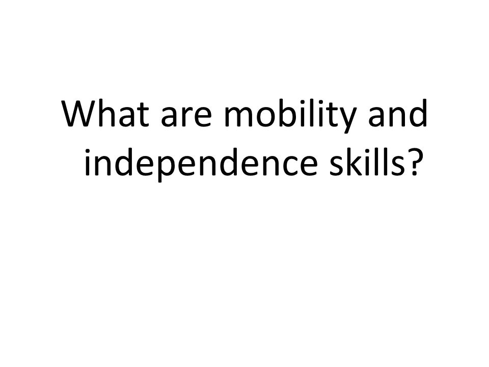 What are mobility and independence skills?
