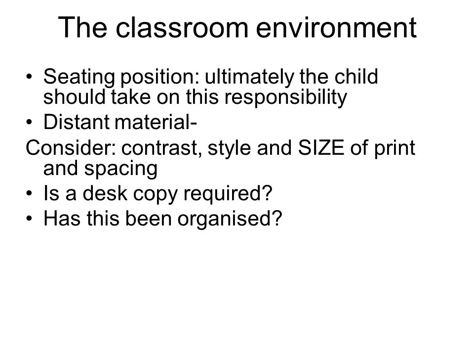 The classroom environment Seating position: ultimately the child should take on this responsibility Distant material- Consider: contrast, style and SIZE of print and spacing Is a desk copy required.