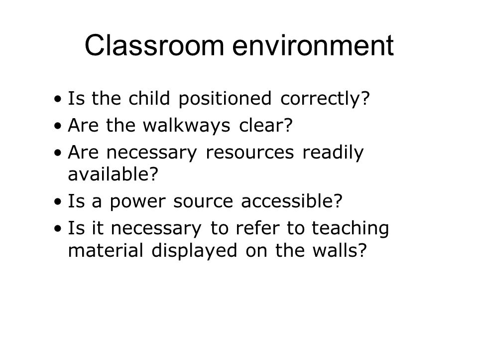 Classroom environment Is the child positioned correctly.