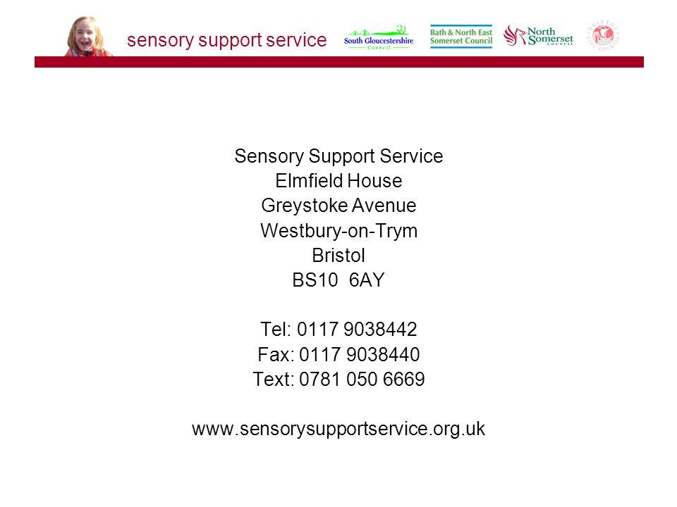 Sensory Support Service Elmfield House Greystoke Avenue Westbury-on-Trym Bristol BS10 6AY Tel: 0117 9038442 Fax: 0117 9038440 Text: 0781 050 6669 www.sensorysupportservice.org.uk sensory support service