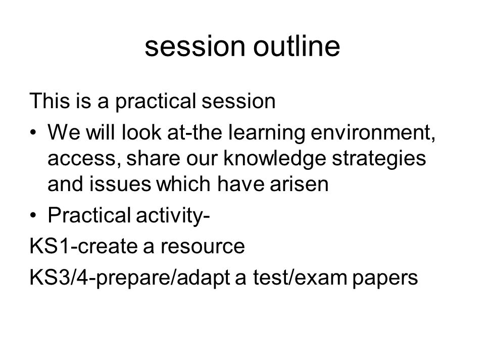 session outline This is a practical session We will look at-the learning environment, access, share our knowledge strategies and issues which have arisen Practical activity- KS1-create a resource KS3/4-prepare/adapt a test/exam papers