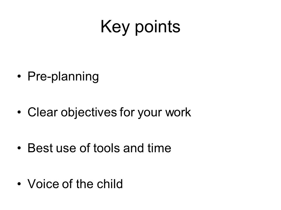 Key points Pre-planning Clear objectives for your work Best use of tools and time Voice of the child