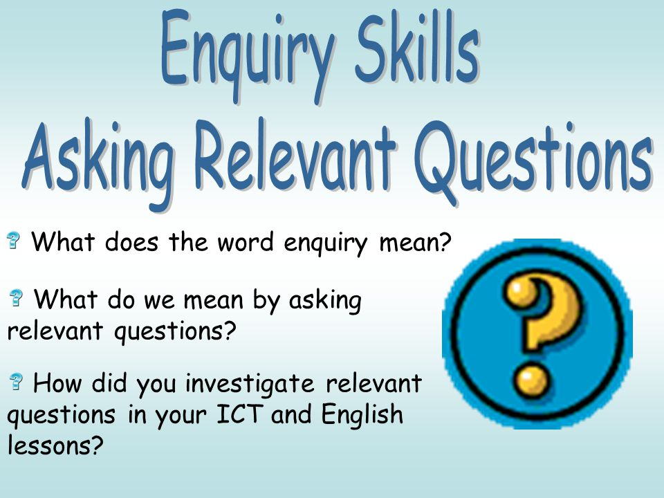 What does the word enquiry mean? What do we mean by asking relevant questions? How did you investigate relevant questions in your ICT and English less
