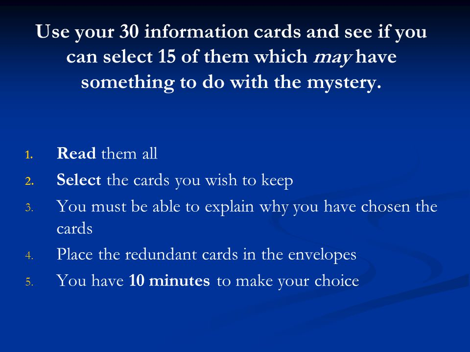 Use your 30 information cards and see if you can select 15 of them which may have something to do with the mystery.