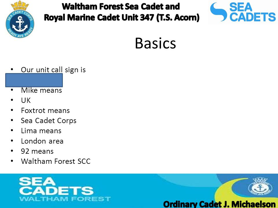 Basics Our unit call sign is MFL92 Mike means UK Foxtrot means Sea Cadet Corps Lima means London area 92 means Waltham Forest SCC
