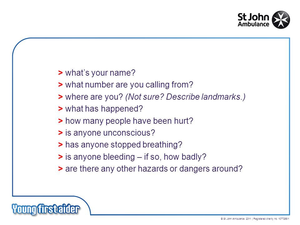 © St John Ambulance 2011 | Registered charity no. 1077265/1 > what's your name? > what number are you calling from? > where are you? (Not sure? Descri