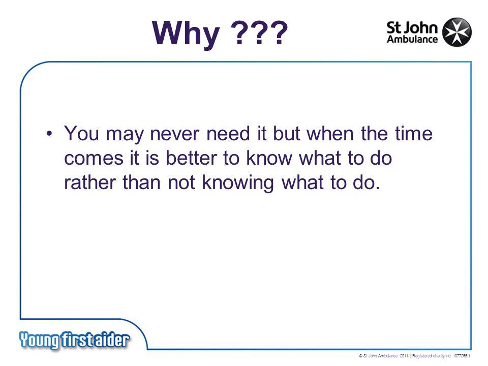 © St John Ambulance 2011 | Registered charity no. 1077265/1 Why .