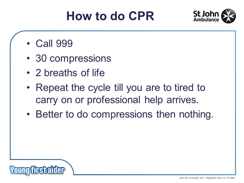 © St John Ambulance 2011 | Registered charity no. 1077265/1 How to do CPR Call 999 30 compressions 2 breaths of life Repeat the cycle till you are to