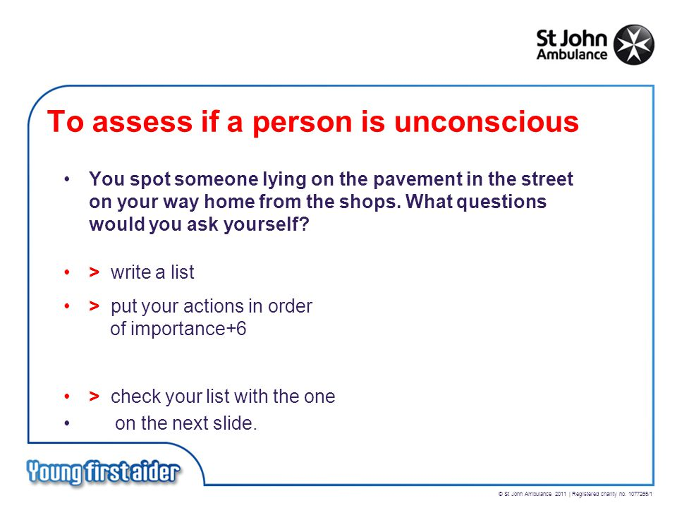 © St John Ambulance 2011 | Registered charity no. 1077265/1 To assess if a person is unconscious You spot someone lying on the pavement in the street