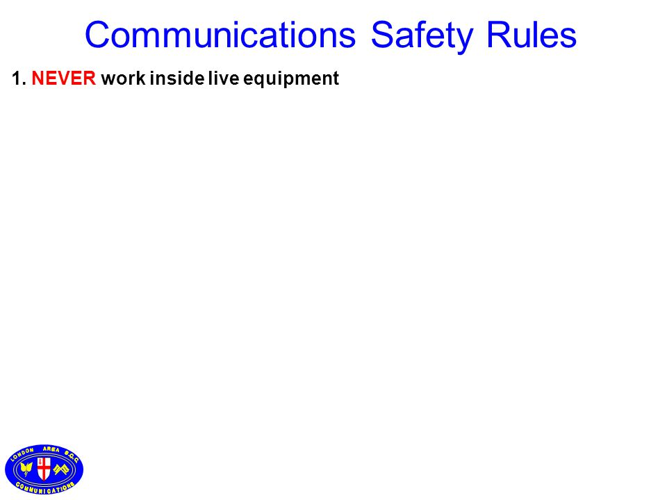 1. NEVER work inside live equipment Communications Safety Rules