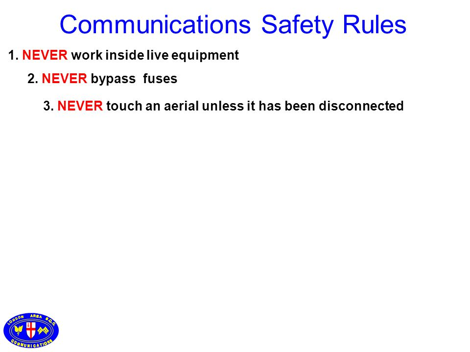 1. NEVER work inside live equipment 3. NEVER touch an aerial unless it has been disconnected 2. NEVER bypass fuses Communications Safety Rules