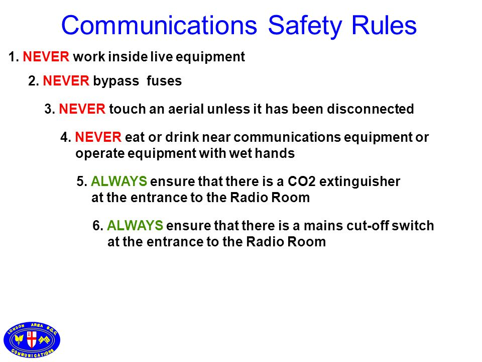 1. NEVER work inside live equipment 3. NEVER touch an aerial unless it has been disconnected 4. NEVER eat or drink near communications equipment or op