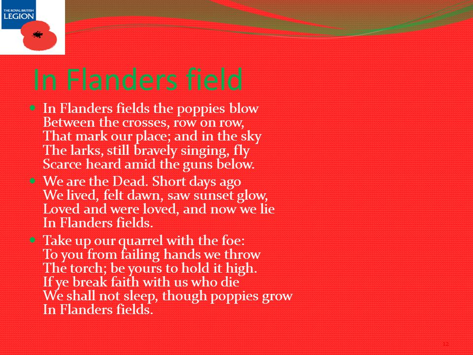 In Flanders field In Flanders fields the poppies blow Between the crosses, row on row, That mark our place; and in the sky The larks, still bravely singing, fly Scarce heard amid the guns below.