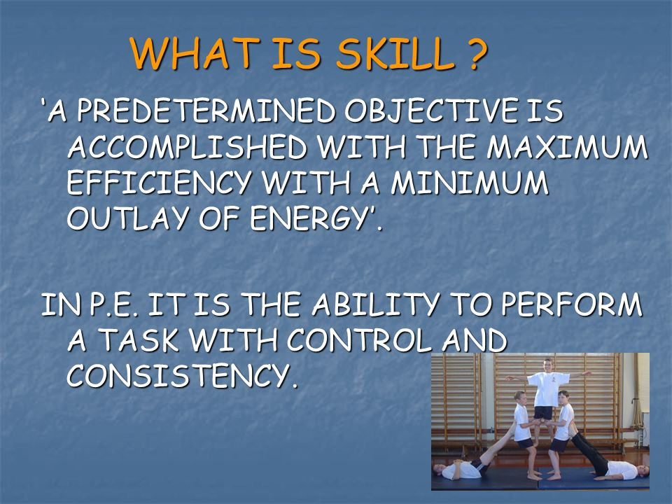 WHAT IS SKILL ? 'A PREDETERMINED OBJECTIVE IS ACCOMPLISHED WITH THE MAXIMUM EFFICIENCY WITH A MINIMUM OUTLAY OF ENERGY'. IN P.E. IT IS THE ABILITY TO