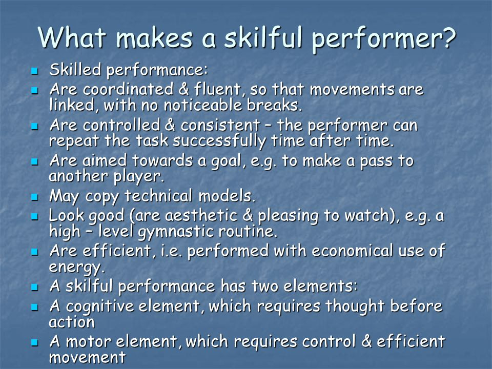 What makes a skilful performer? Skilled performance: Skilled performance: Are coordinated & fluent, so that movements are linked, with no noticeable b