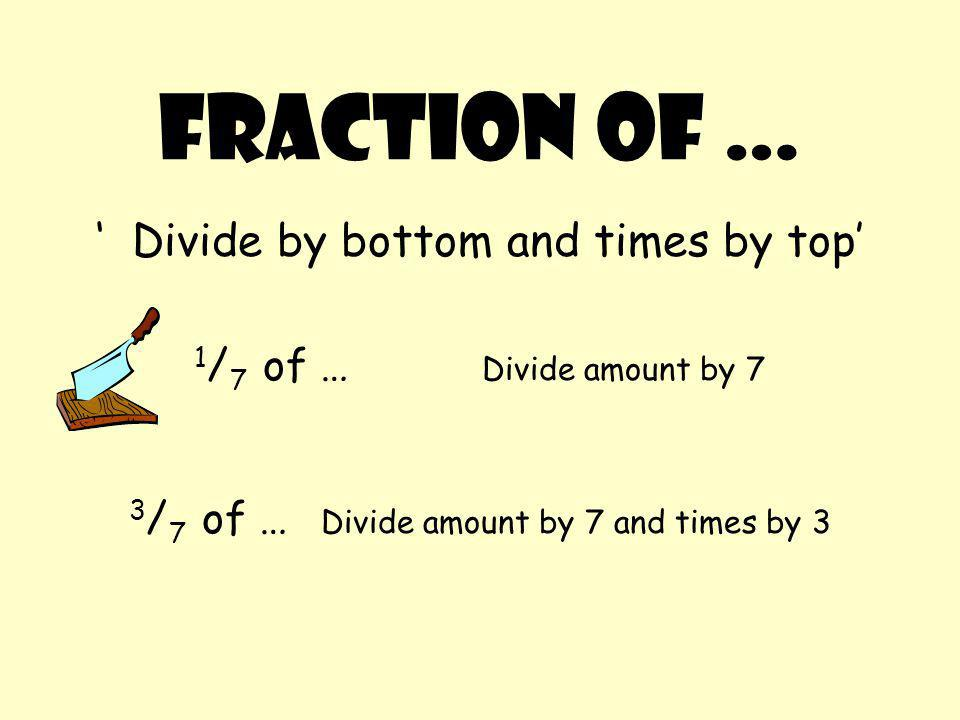 Fraction of … 'Divide by bottom and times by top' 1 / 7 of … Divide amount by 7 3 / 7 of … Divide amount by 7 and times by 3