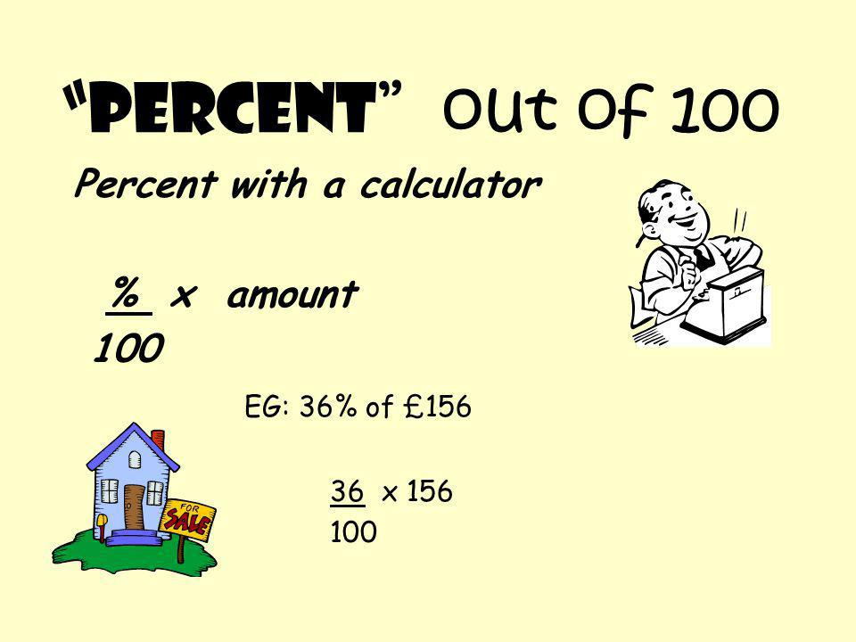 """Percent "" out of 100 Percent with a calculator % x amount 100 EG: 36% of £156 36 x 156 100"