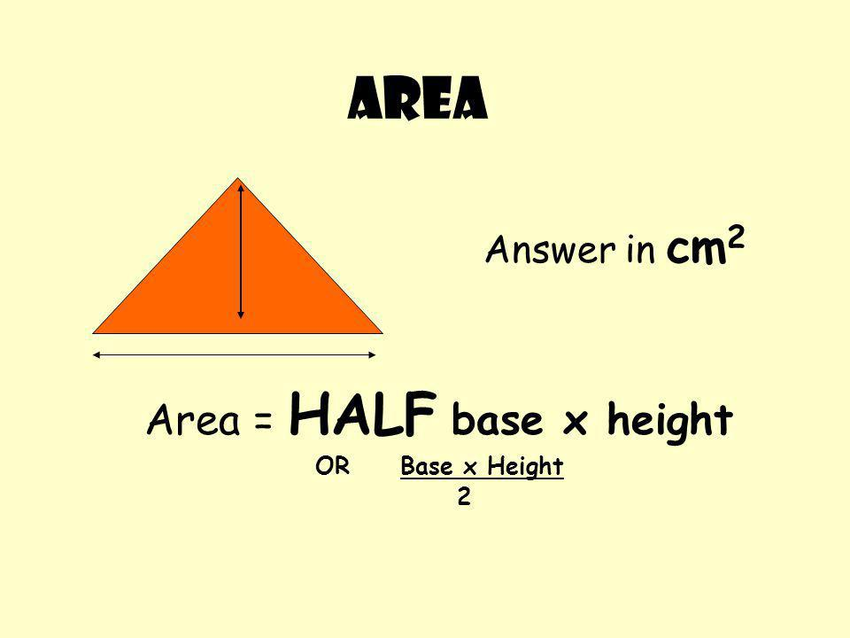 Area = HALF base x height ORBase x Height 2 AREA Answer in cm 2