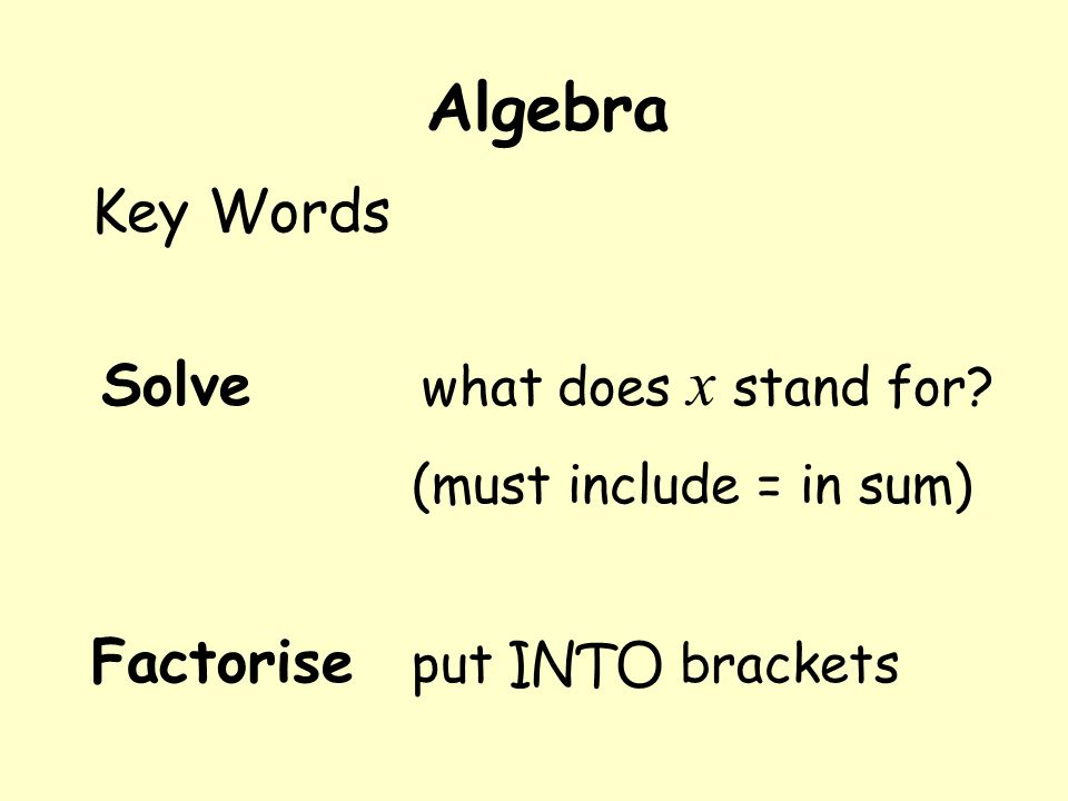 Algebra Key Words Solve what does x stand for (must include = in sum) Factorise put INTO brackets